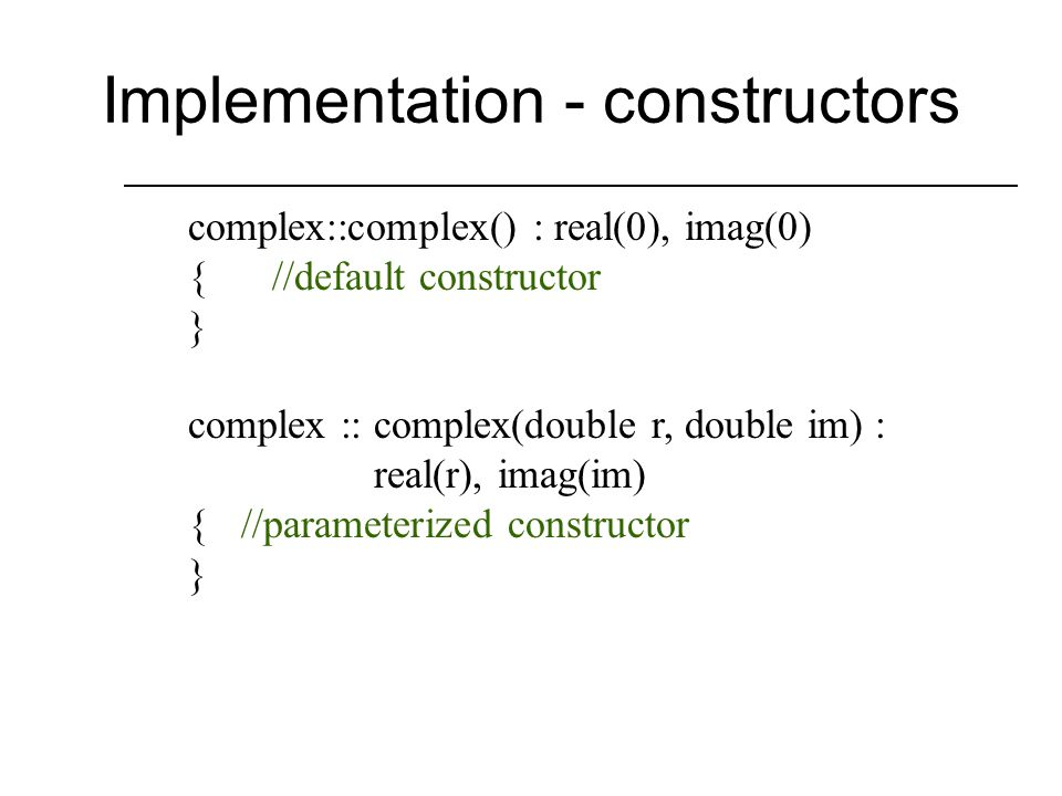Class Declaration class complex { public: complex(); complex(double,double); void print(ostream&); void input(istream&); complex operator+(complex&) const; complex operator-(complex&) const; complex operator*(complex&) const; complex operator/(complex&) const; private: double real, imag; };