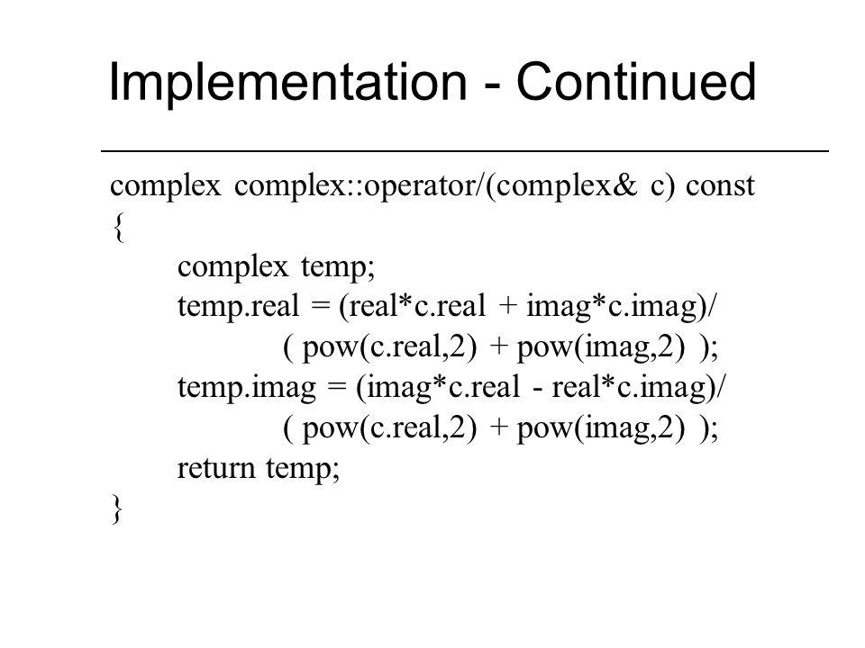 Implementation – Overloaded Operators complex complex::operator+(complex& c) const { complex temp; temp.real = real + c.real; temp.imag = imag + c.imag; return temp; }