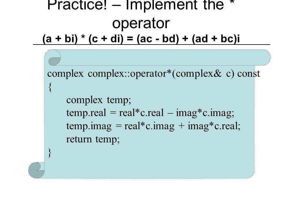 Implementation - Continued complex complex::operator/(complex& c) const { complex temp; temp.real = (real*c.real + imag*c.imag)/ ( pow(c.real,2) + pow(imag,2) ); temp.imag = (imag*c.real - real*c.imag)/ ( pow(c.real,2) + pow(imag,2) ); return temp; }