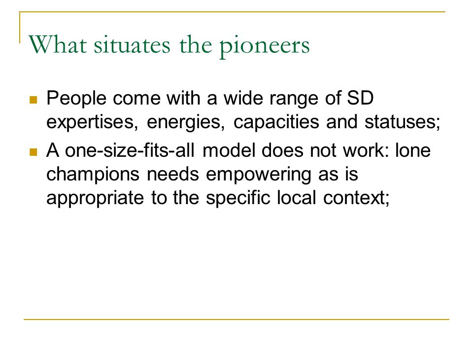 What situates the pioneers People come with a wide range of SD expertises, energies, capacities and statuses; A one-size-fits-all model does not work: lone champions needs empowering as is appropriate to the specific local context;