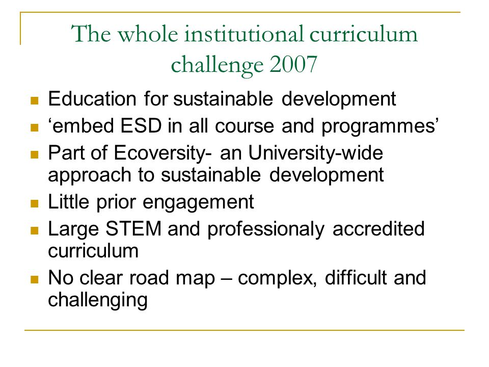 The whole institutional curriculum challenge 2007 Education for sustainable development embed ESD in all course and programmes Part of Ecoversity- an University-wide approach to sustainable development Little prior engagement Large STEM and professionaly accredited curriculum No clear road map – complex, difficult and challenging