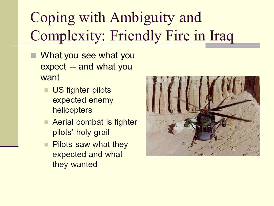 Coping with Ambiguity and Complexity: Friendly Fire in Iraq What you see what you expect -- and what you want US fighter pilots expected enemy helicop