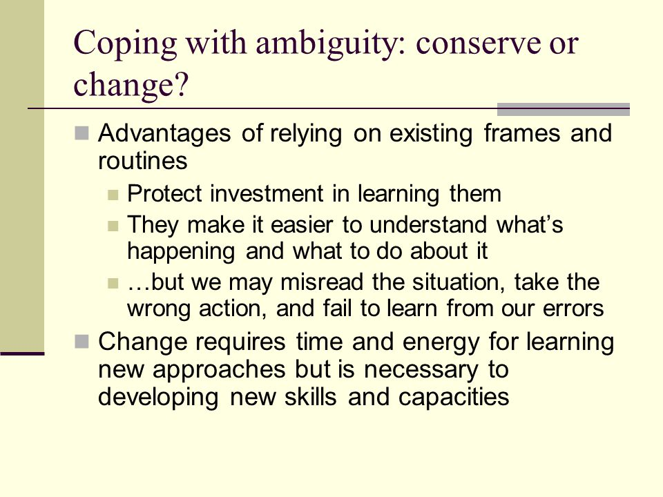Coping with ambiguity: conserve or change? Advantages of relying on existing frames and routines Protect investment in learning them They make it easi