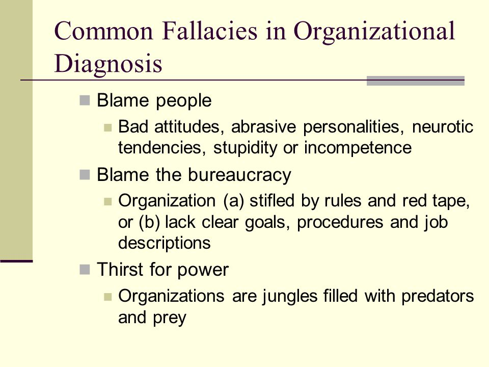 Common Fallacies in Organizational Diagnosis Blame people Bad attitudes, abrasive personalities, neurotic tendencies, stupidity or incompetence Blame