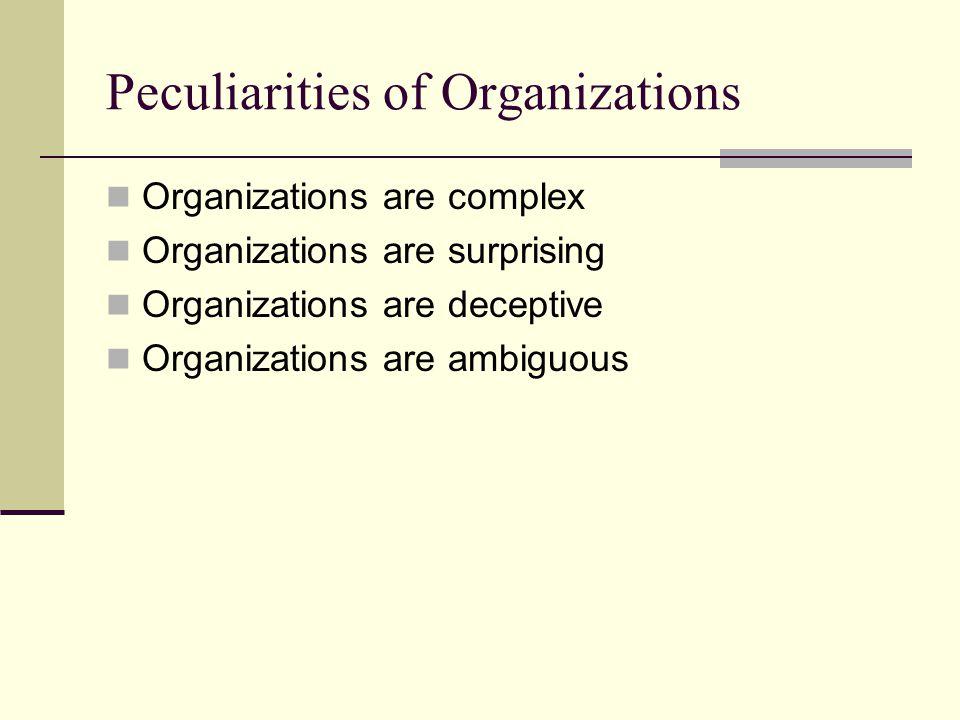 Peculiarities of Organizations Organizations are complex Organizations are surprising Organizations are deceptive Organizations are ambiguous