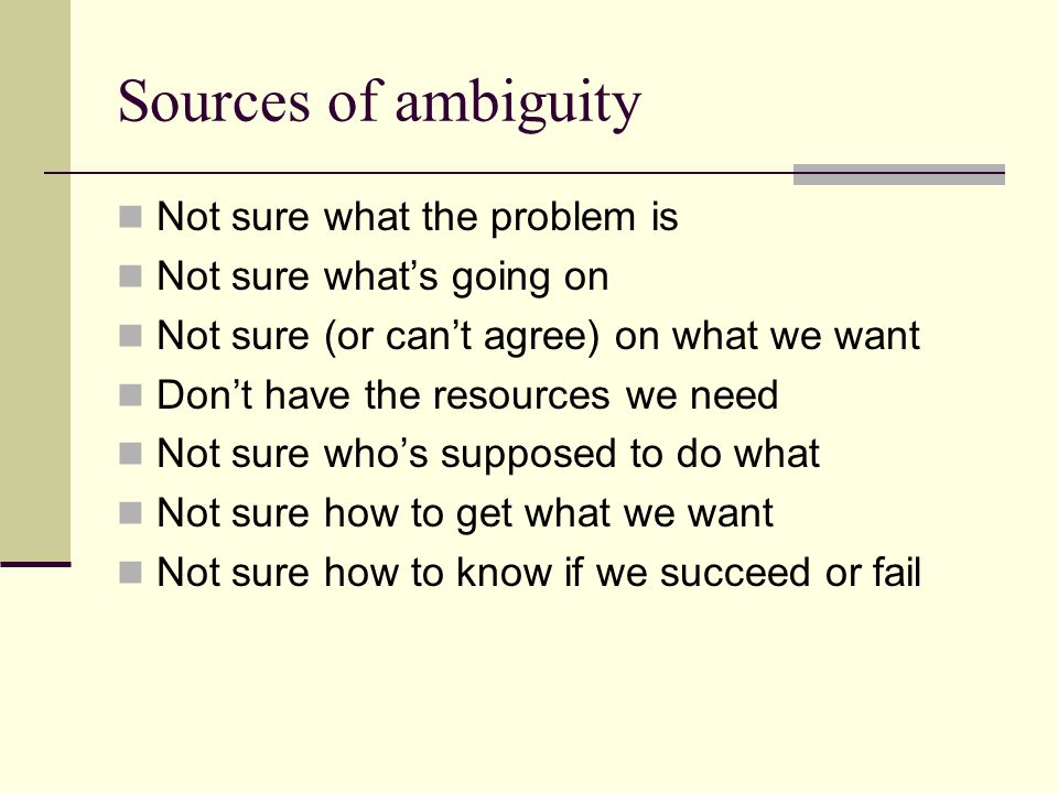 Sources of ambiguity Not sure what the problem is Not sure whats going on Not sure (or cant agree) on what we want Dont have the resources we need Not