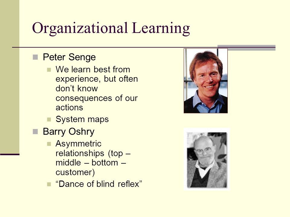 Organizational Learning Peter Senge We learn best from experience, but often dont know consequences of our actions System maps Barry Oshry Asymmetric