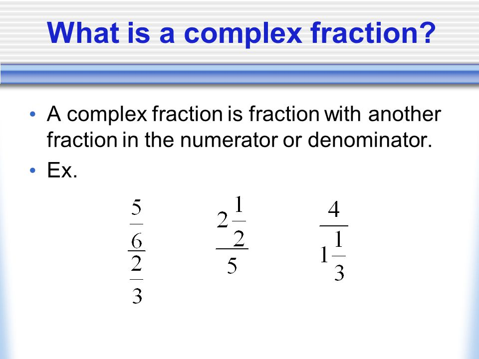 Summary/HW What are some challenges or potential pitfalls that one must remember when dealing with complex fractions.