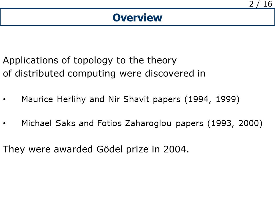 Overview 2 / 16 Applications of topology to the theory of distributed computing were discovered in Maurice Herlihy and Nir Shavit papers (1994, 1999) Michael Saks and Fotios Zaharoglou papers (1993, 2000) They were awarded Gödel prize in 2004.
