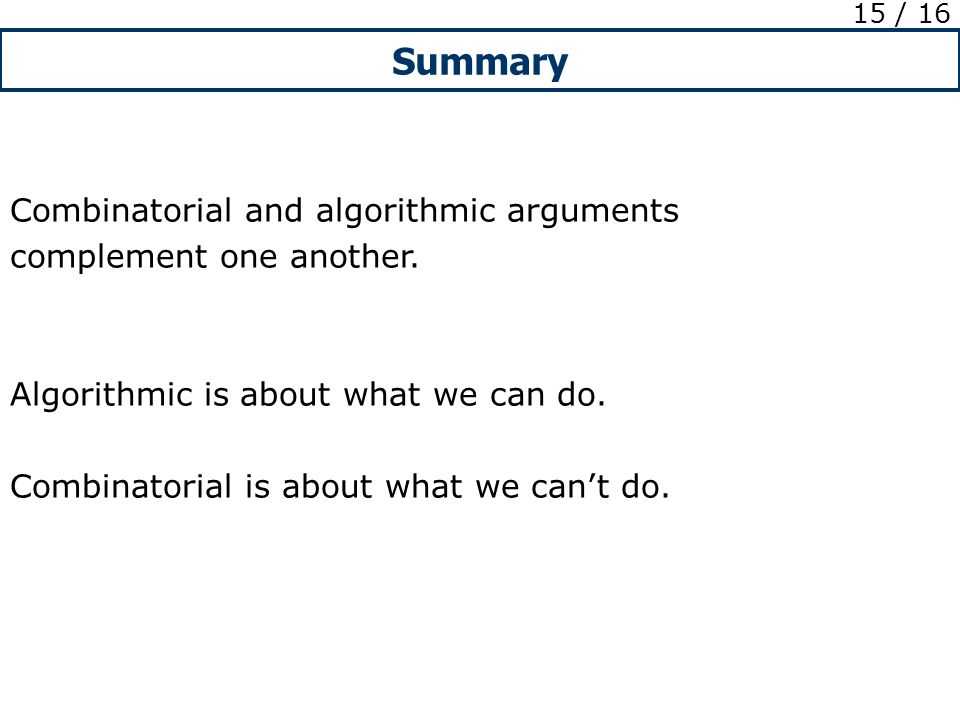 Summary 15 / 16 Combinatorial and algorithmic arguments complement one another.