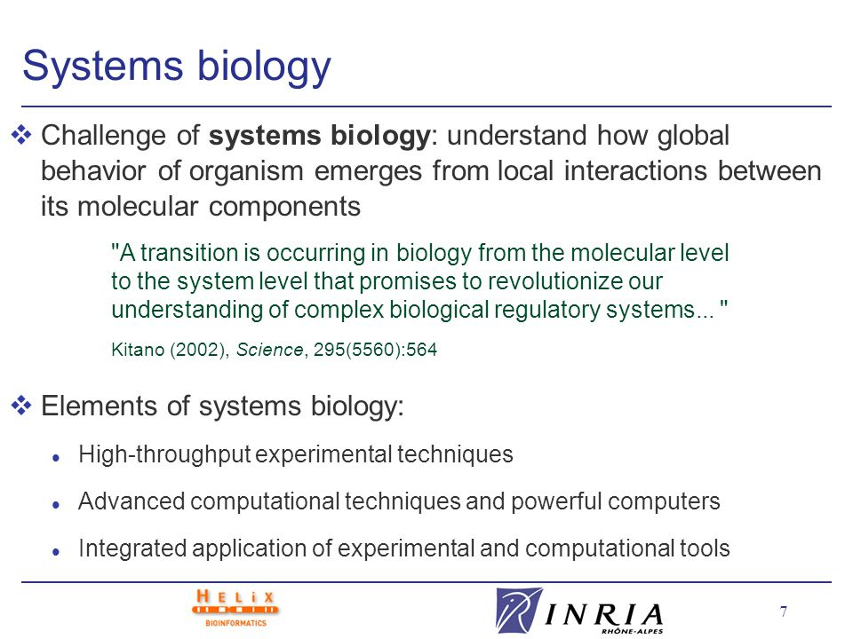 7 Systems biology vChallenge of systems biology: understand how global behavior of organism emerges from local interactions between its molecular components vElements of systems biology: l High-throughput experimental techniques l Advanced computational techniques and powerful computers l Integrated application of experimental and computational tools A transition is occurring in biology from the molecular level to the system level that promises to revolutionize our understanding of complex biological regulatory systems...