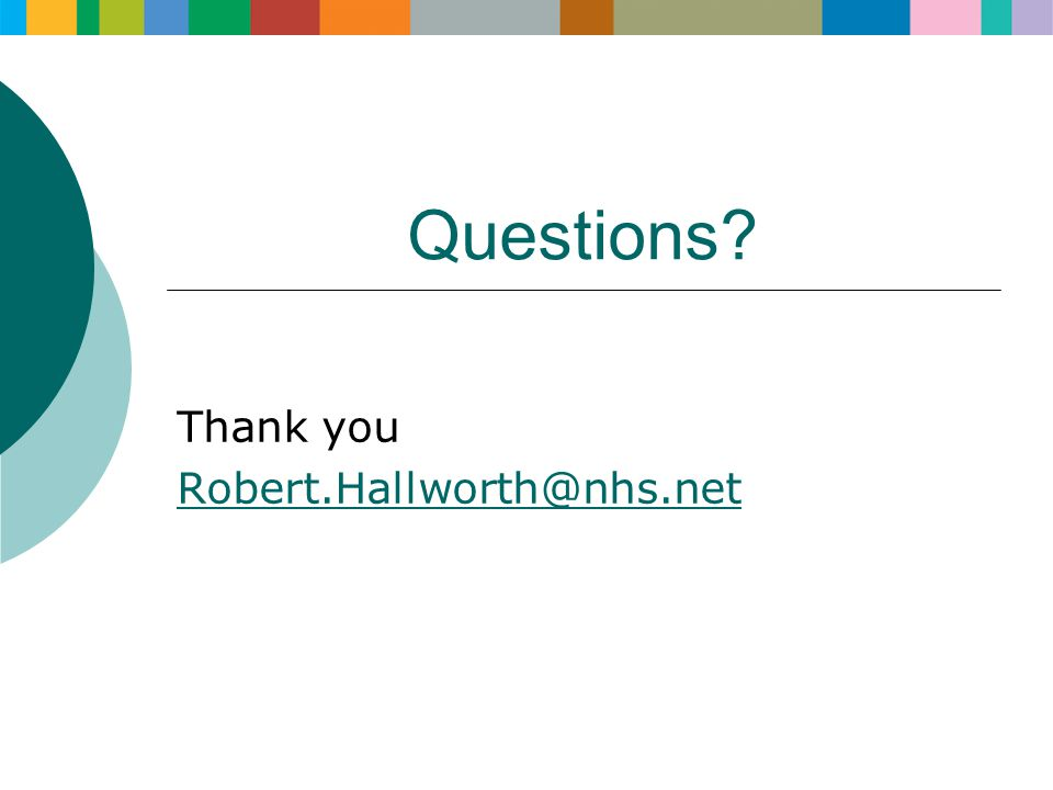 Questions? Thank you Robert.Hallworth@nhs.net