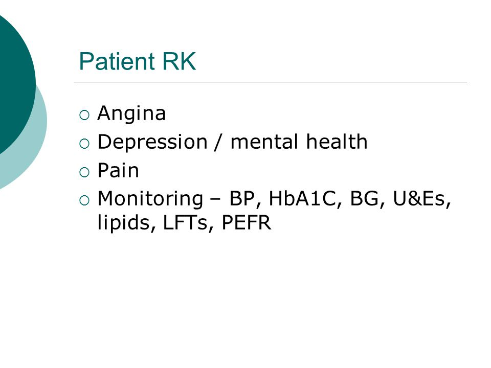 Patient RK Angina Depression / mental health Pain Monitoring – BP, HbA1C, BG, U&Es, lipids, LFTs, PEFR