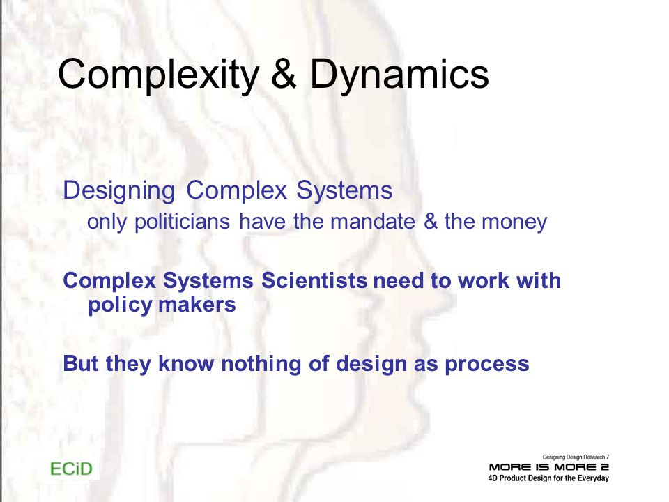 Complexity & Dynamics Designing Complex Systems only politicians have the mandate & the money Complex Systems Scientists need to work with policy makers But they know nothing of design as process