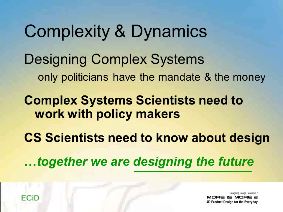 Complexity & Dynamics Designing Complex Systems only politicians have the mandate & the money Complex Systems Scientists need to work with policy makers CS Scientists need to know about design …together we are designing the future