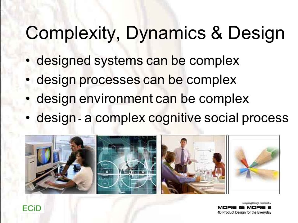 Complexity, Dynamics & Design designed systems can be complex design processes can be complex design environment can be complex design - a complex cognitive social process