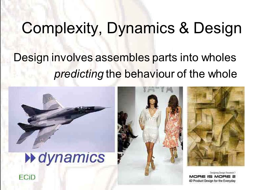 Complexity, Dynamics & Design Design involves assembles parts into wholes predicting the behaviour of the whole dynamics