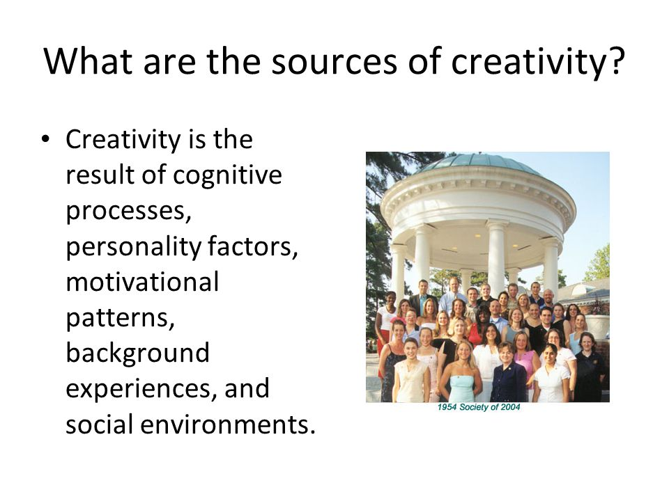 What are the sources of creativity? Creativity is the result of cognitive processes, personality factors, motivational patterns, background experience