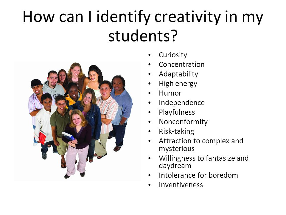 How can I identify creativity in my students? Curiosity Concentration Adaptability High energy Humor Independence Playfulness Nonconformity Risk-takin