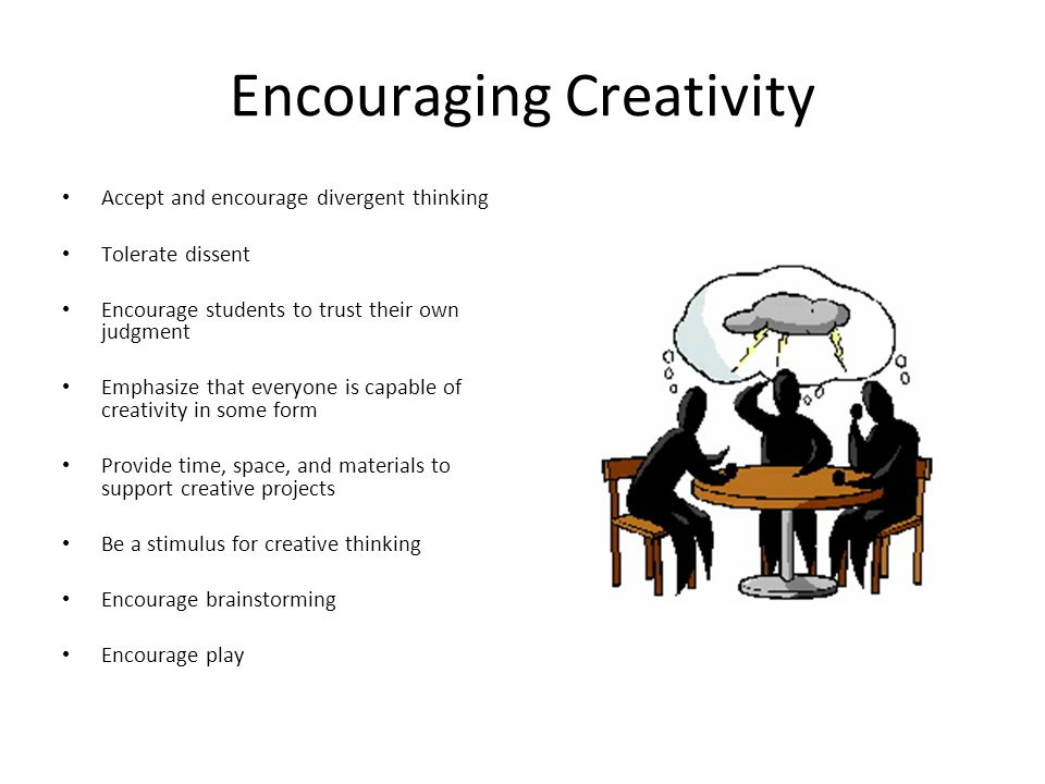 Encouraging Creativity Accept and encourage divergent thinking Tolerate dissent Encourage students to trust their own judgment Emphasize that everyone