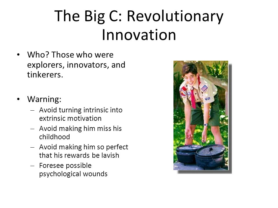 The Big C: Revolutionary Innovation Who? Those who were explorers, innovators, and tinkerers. Warning: – Avoid turning intrinsic into extrinsic motiva
