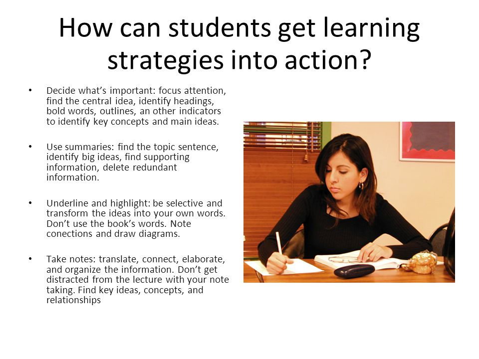 How can students get learning strategies into action? Decide whats important: focus attention, find the central idea, identify headings, bold words, o