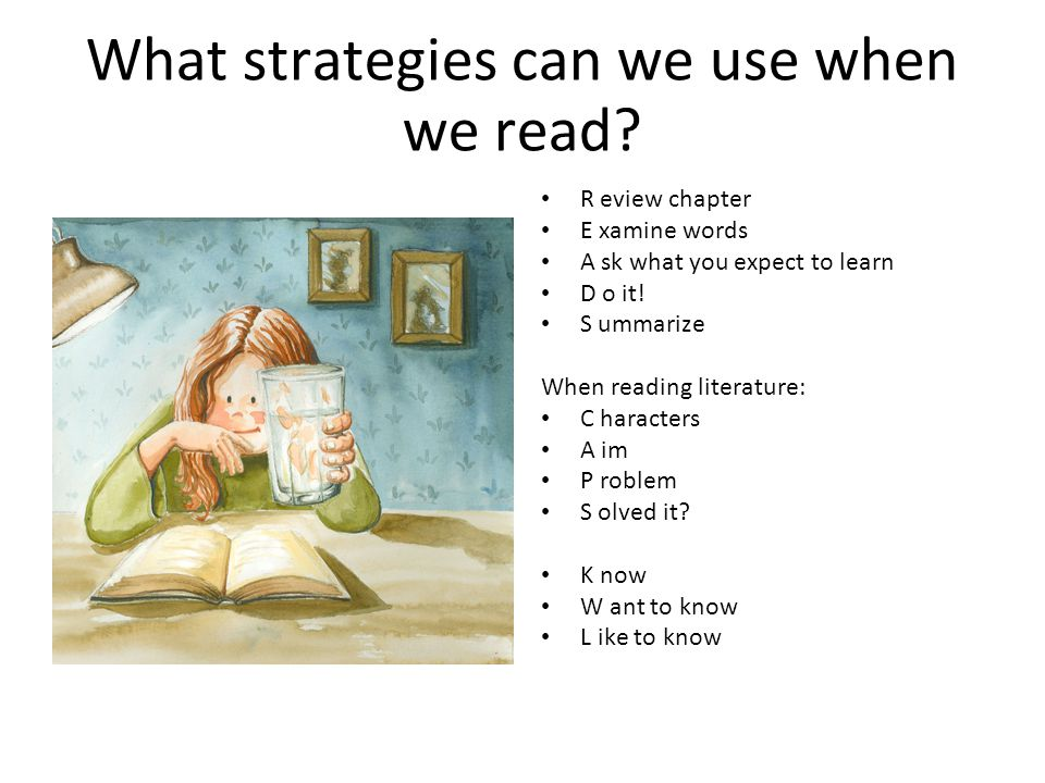 What strategies can we use when we read? R eview chapter E xamine words A sk what you expect to learn D o it! S ummarize When reading literature: C ha