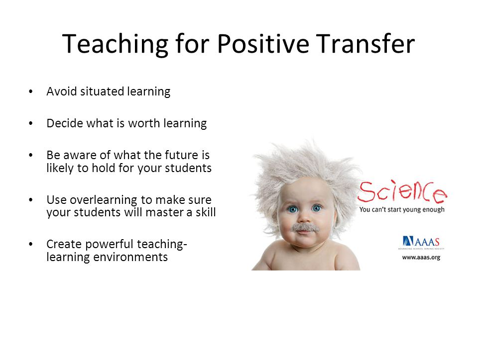Teaching for Positive Transfer Avoid situated learning Decide what is worth learning Be aware of what the future is likely to hold for your students Use overlearning to make sure your students will master a skill Create powerful teaching- learning environments