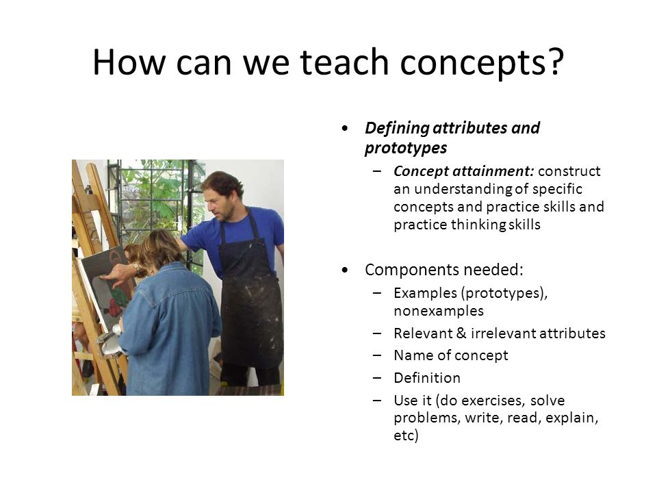 How can we teach concepts? Defining attributes and prototypes –Concept attainment: construct an understanding of specific concepts and practice skills