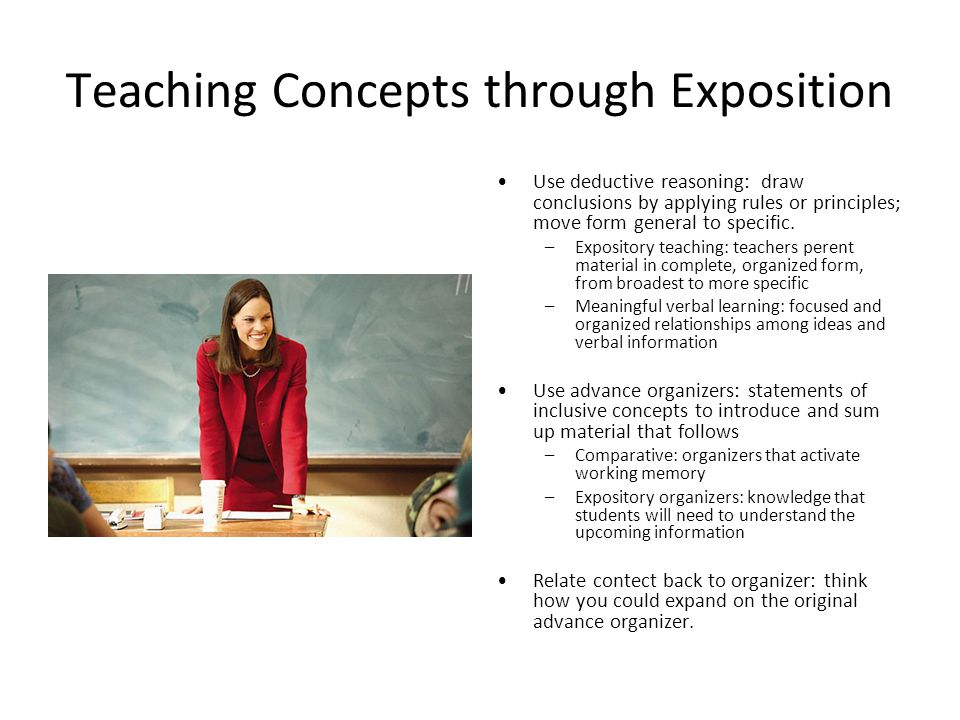 Teaching Concepts through Exposition Use deductive reasoning: draw conclusions by applying rules or principles; move form general to specific.