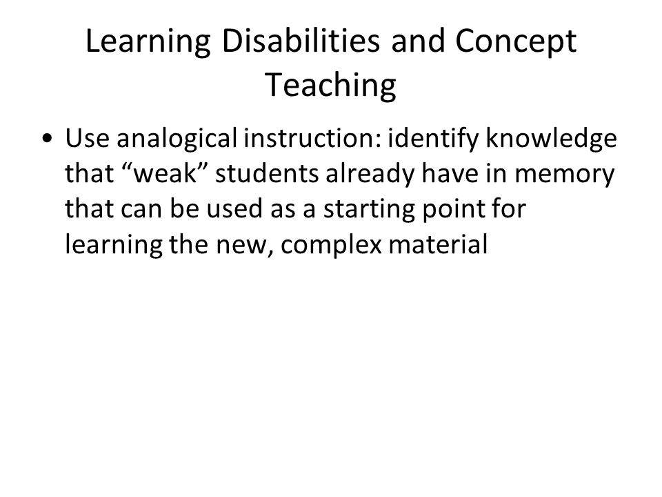 Learning Disabilities and Concept Teaching Use analogical instruction: identify knowledge that weak students already have in memory that can be used as a starting point for learning the new, complex material