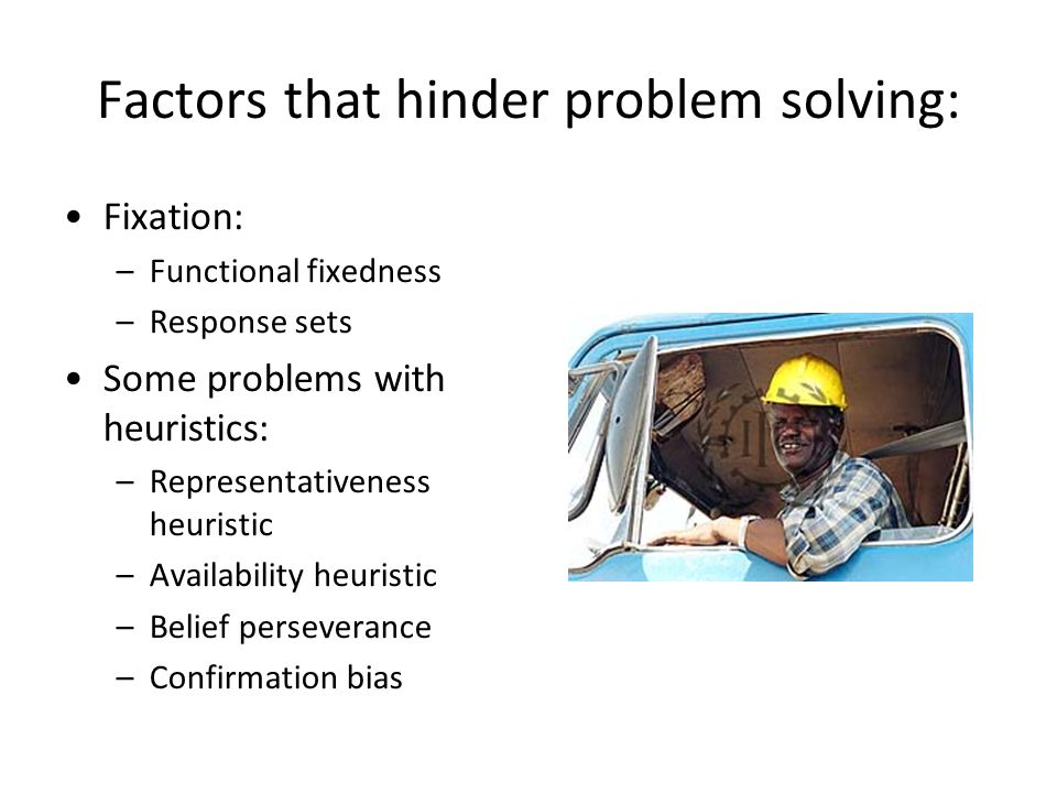 Factors that hinder problem solving: Fixation: –Functional fixedness –Response sets Some problems with heuristics: –Representativeness heuristic –Avai