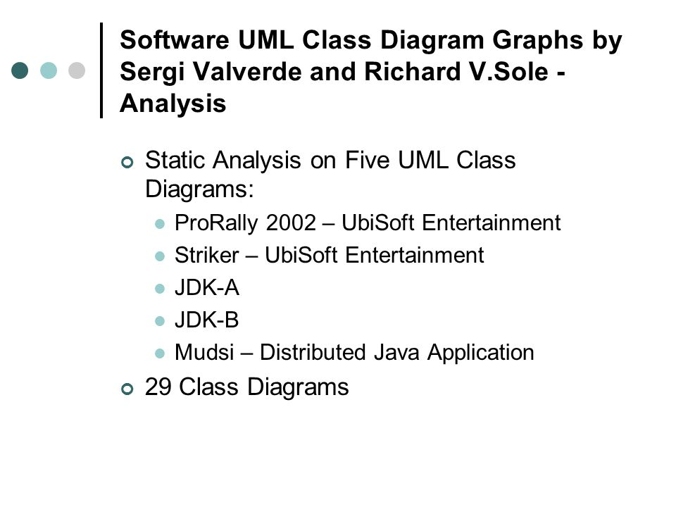 Software UML Class Diagram Graphs by Sergi Valverde and Richard V.Sole - Analysis Static Analysis on Five UML Class Diagrams: ProRally 2002 – UbiSoft Entertainment Striker – UbiSoft Entertainment JDK-A JDK-B Mudsi – Distributed Java Application 29 Class Diagrams