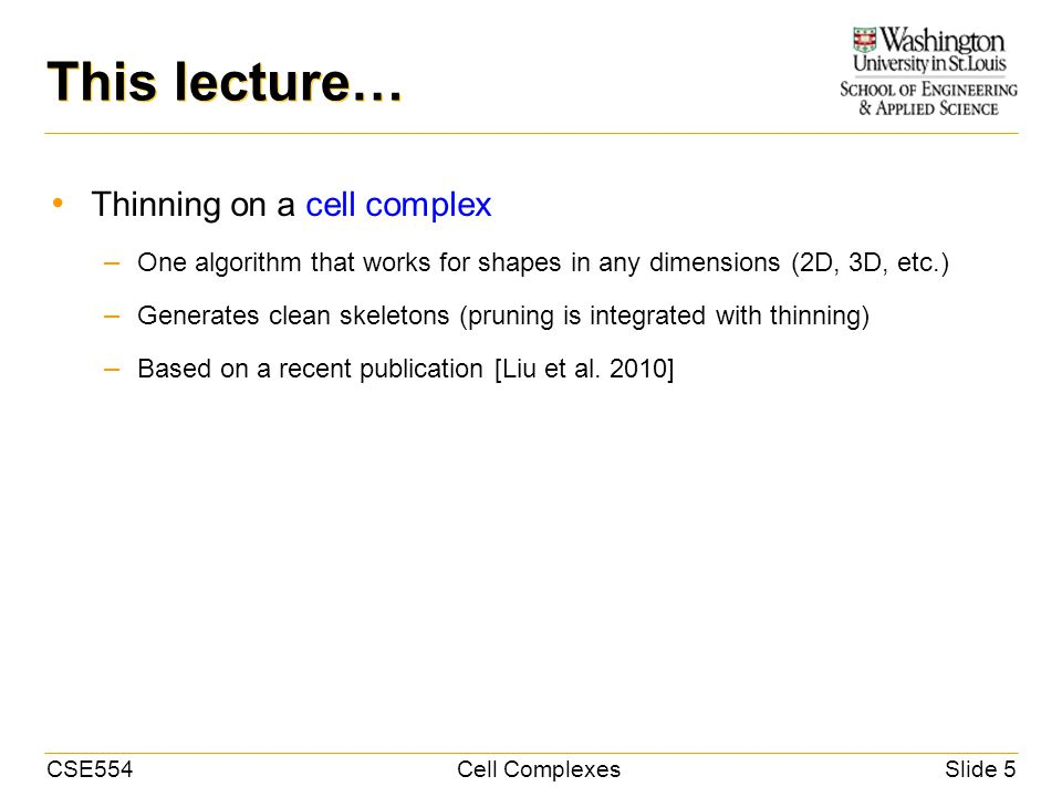 CSE554Cell ComplexesSlide 5 This lecture… Thinning on a cell complex – One algorithm that works for shapes in any dimensions (2D, 3D, etc.) – Generates clean skeletons (pruning is integrated with thinning) – Based on a recent publication [Liu et al.