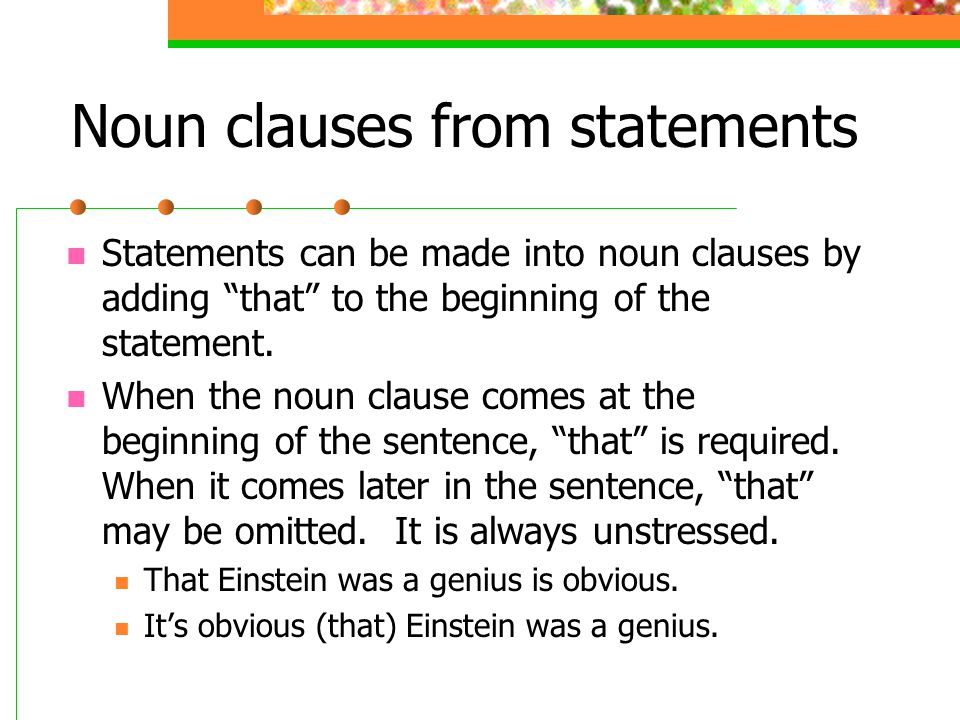 Noun clauses from statements Statements can be made into noun clauses by adding that to the beginning of the statement. When the noun clause comes at