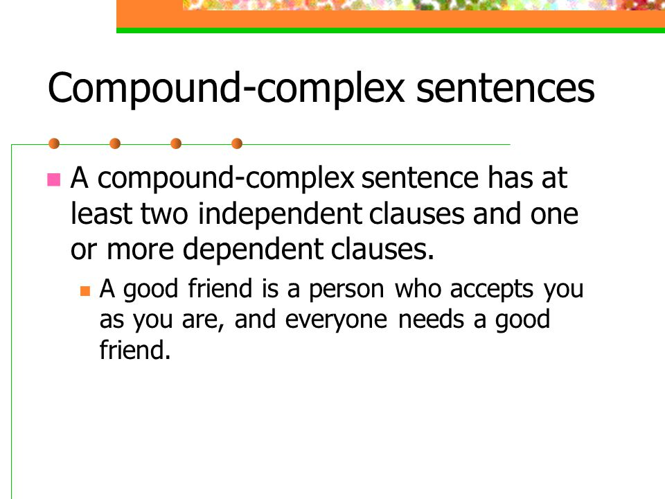 Compound-complex sentences A compound-complex sentence has at least two independent clauses and one or more dependent clauses. A good friend is a pers