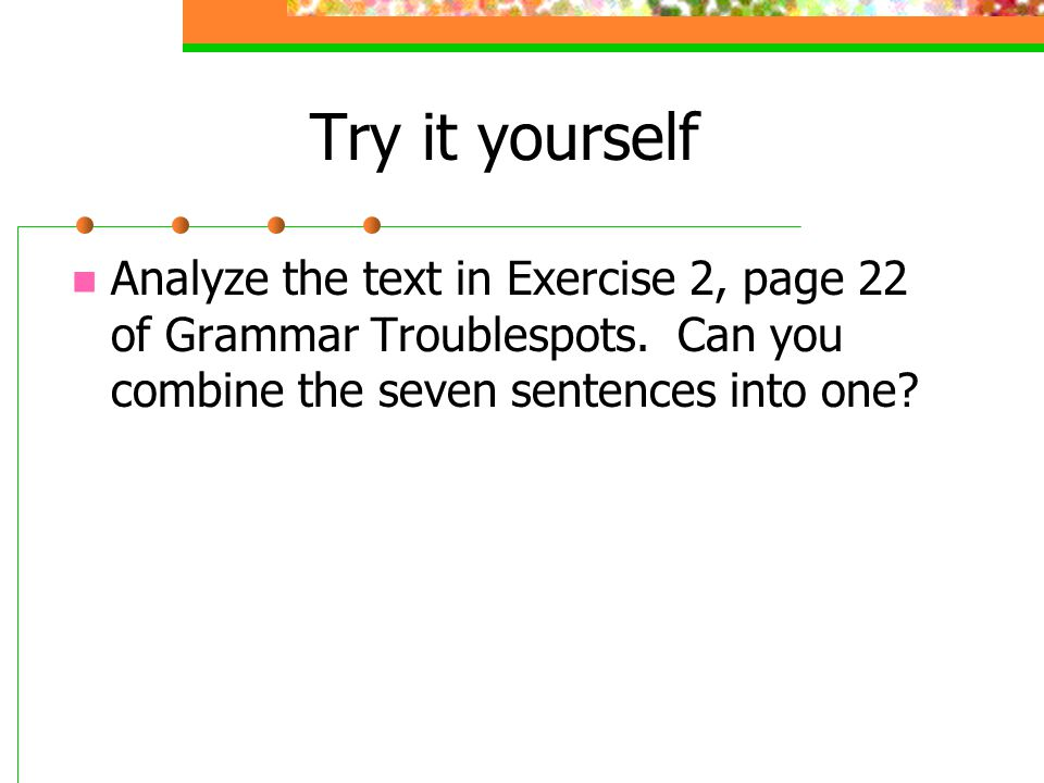 Try it yourself Analyze the text in Exercise 2, page 22 of Grammar Troublespots. Can you combine the seven sentences into one?