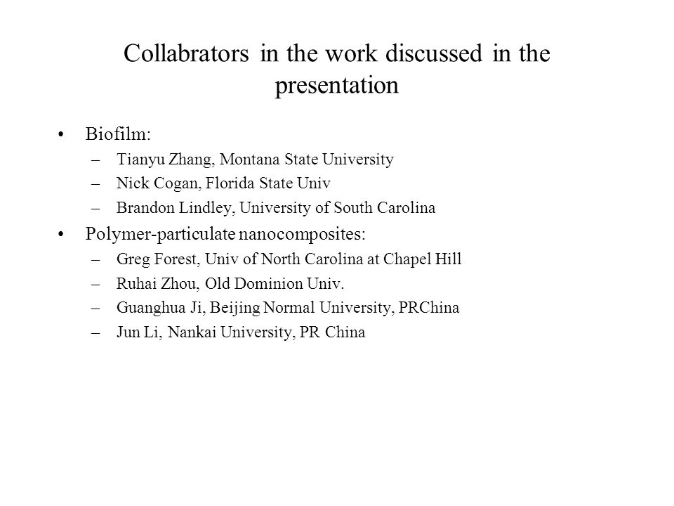 Collabrators in the work discussed in the presentation Biofilm: –Tianyu Zhang, Montana State University –Nick Cogan, Florida State Univ –Brandon Lindley, University of South Carolina Polymer-particulate nanocomposites: –Greg Forest, Univ of North Carolina at Chapel Hill –Ruhai Zhou, Old Dominion Univ.