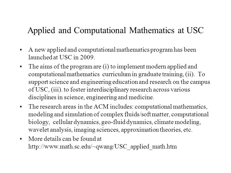 Applied and Computational Mathematics at USC A new applied and computational mathematics program has been launched at USC in 2009. The aims of the pro