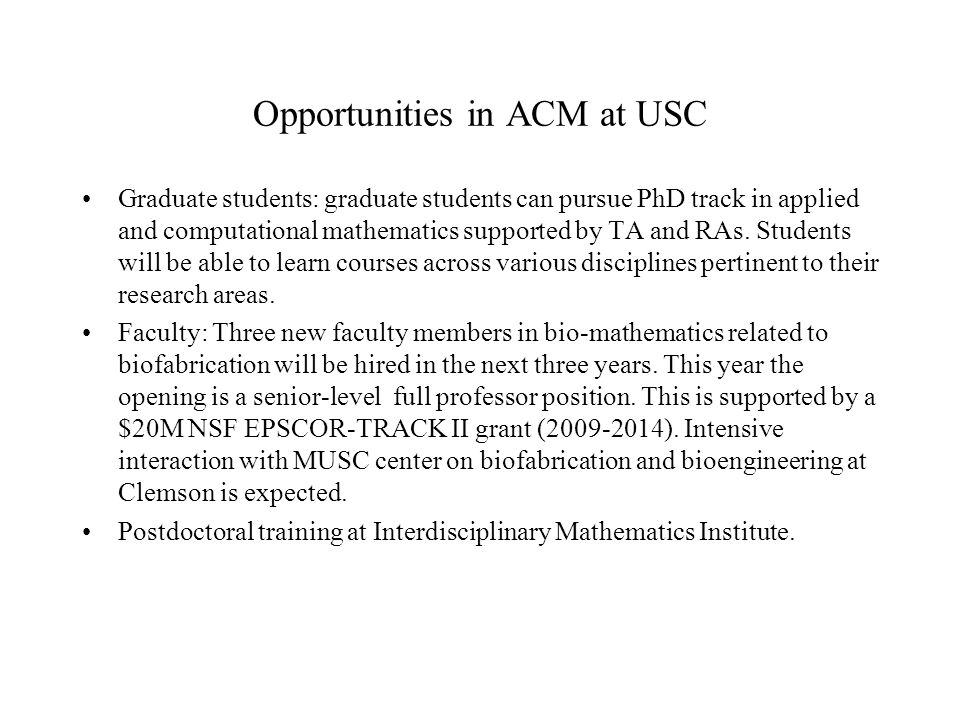 Opportunities in ACM at USC Graduate students: graduate students can pursue PhD track in applied and computational mathematics supported by TA and RAs.