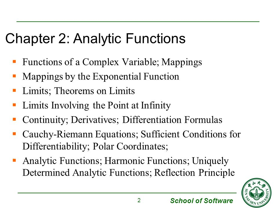 School of Software Functions of a Complex Variable; Mappings Mappings by the Exponential Function Limits; Theorems on Limits Limits Involving the Point at Infinity Continuity; Derivatives; Differentiation Formulas Cauchy-Riemann Equations; Sufficient Conditions for Differentiability; Polar Coordinates; Analytic Functions; Harmonic Functions; Uniquely Determined Analytic Functions; Reflection Principle 2 Chapter 2: Analytic Functions