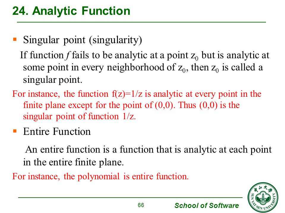 School of Software Singular point (singularity) If function f fails to be analytic at a point z 0 but is analytic at some point in every neighborhood of z 0, then z 0 is called a singular point.