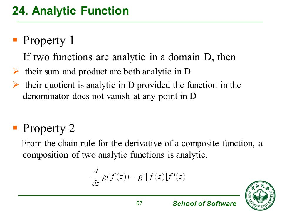 School of Software Property 1 If two functions are analytic in a domain D, then their sum and product are both analytic in D their quotient is analytic in D provided the function in the denominator does not vanish at any point in D Property 2 From the chain rule for the derivative of a composite function, a composition of two analytic functions is analytic.