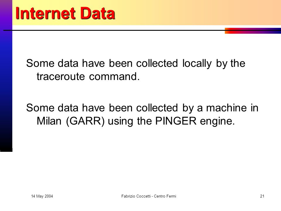 14 May 2004 Fabrizio Coccetti - Centro Fermi21 Internet Data Some data have been collected locally by the traceroute command.