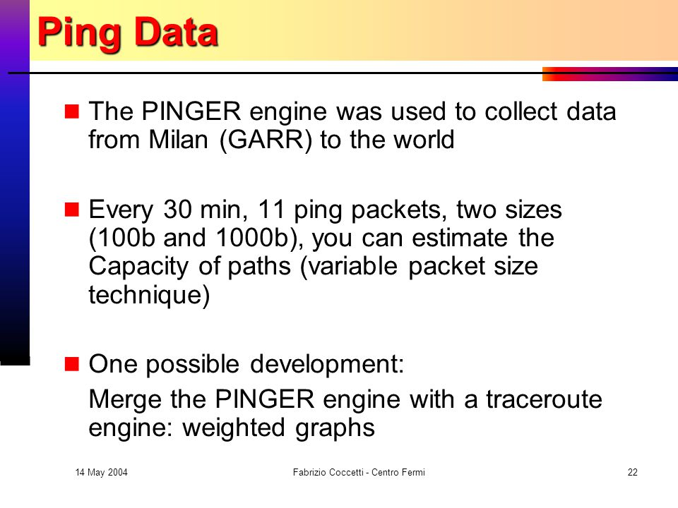 14 May 2004 Fabrizio Coccetti - Centro Fermi22 Ping Data The PINGER engine was used to collect data from Milan (GARR) to the world Every 30 min, 11 ping packets, two sizes (100b and 1000b), you can estimate the Capacity of paths (variable packet size technique) One possible development: Merge the PINGER engine with a traceroute engine: weighted graphs