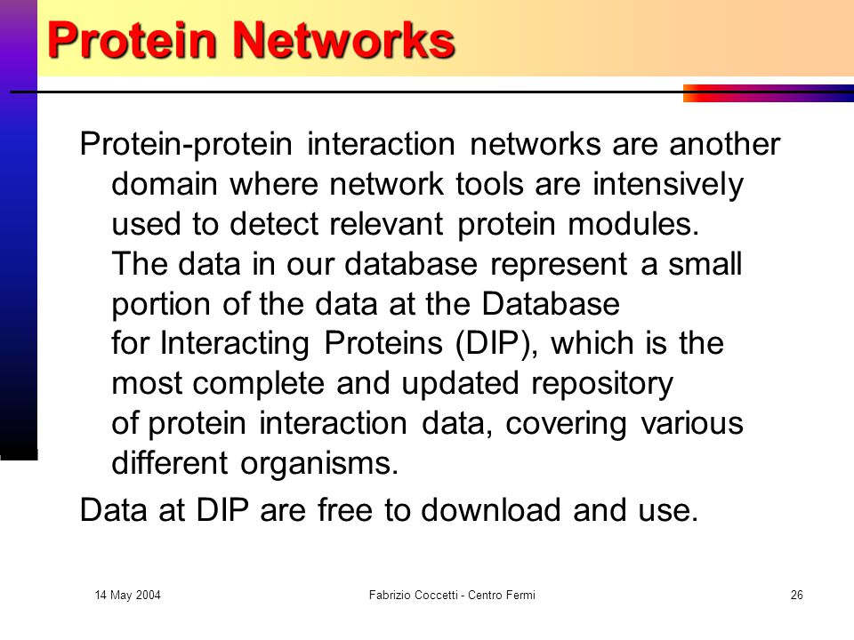 14 May 2004 Fabrizio Coccetti - Centro Fermi26 Protein Networks Protein-protein interaction networks are another domain where network tools are intensively used to detect relevant protein modules.