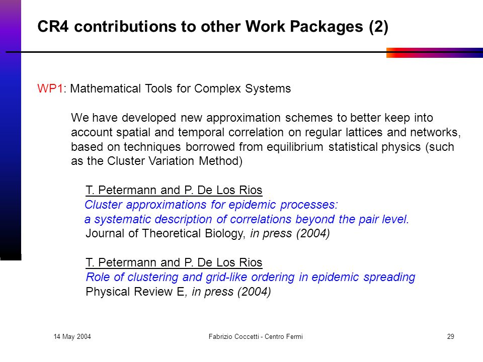14 May 2004 Fabrizio Coccetti - Centro Fermi29 CR4 contributions to other Work Packages (2) WP1: Mathematical Tools for Complex Systems We have developed new approximation schemes to better keep into account spatial and temporal correlation on regular lattices and networks, based on techniques borrowed from equilibrium statistical physics (such as the Cluster Variation Method) T.
