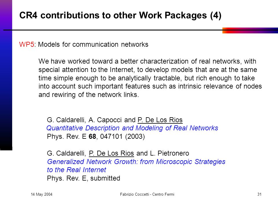 14 May 2004 Fabrizio Coccetti - Centro Fermi31 CR4 contributions to other Work Packages (4) WP5: Models for communication networks We have worked toward a better characterization of real networks, with special attention to the Internet, to develop models that are at the same time simple enough to be analytically tractable, but rich enough to take into account such important features such as intrinsic relevance of nodes and rewiring of the network links.