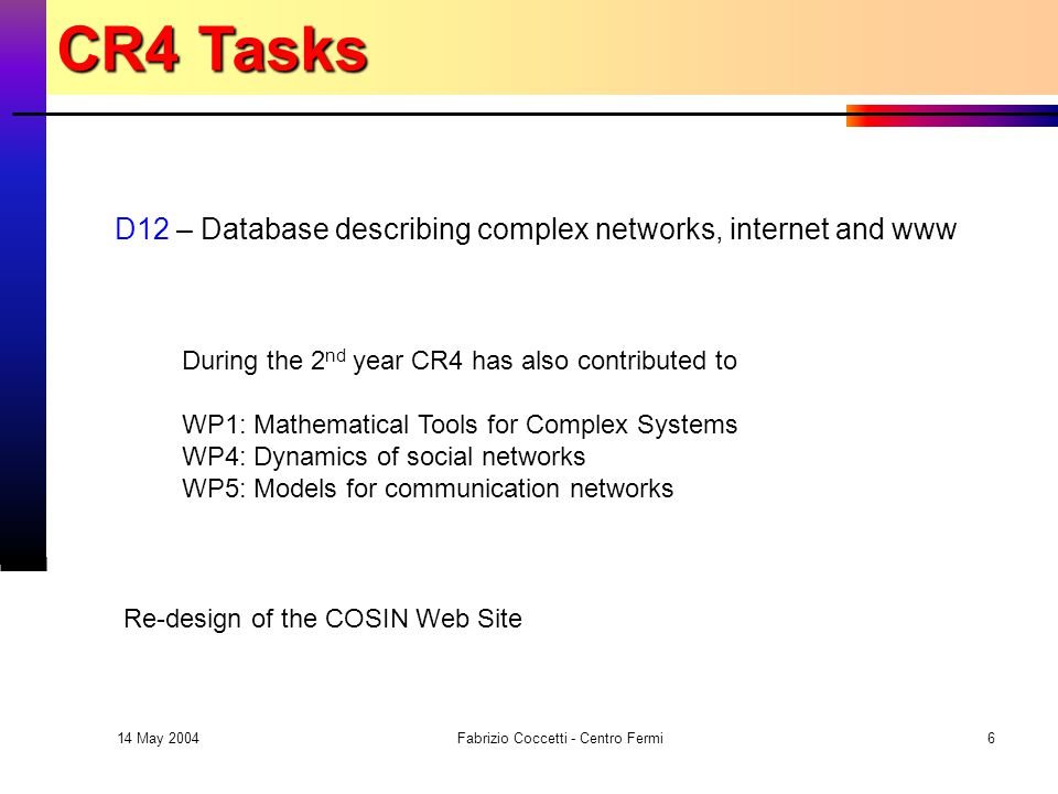14 May 2004 Fabrizio Coccetti - Centro Fermi6 D12 – Database describing complex networks, internet and www During the 2 nd year CR4 has also contributed to WP1: Mathematical Tools for Complex Systems WP4: Dynamics of social networks WP5: Models for communication networks CR4 Tasks Re-design of the COSIN Web Site