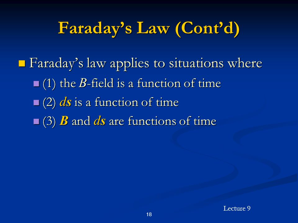Lecture 9 18 Faradays Law (Contd) Faradays law applies to situations where Faradays law applies to situations where (1) the B -field is a function of time (1) the B -field is a function of time (2) ds is a function of time (2) ds is a function of time (3) B and ds are functions of time (3) B and ds are functions of time